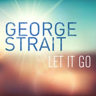 GEORGE STRAIT RELEASES NEW SINGLE, 'LET IT GO,' TO COUNTRY RADIO.